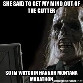 OP will surely deliver skeleton - she said to get my mind out of the gutter so im watchin hannah montana marathon