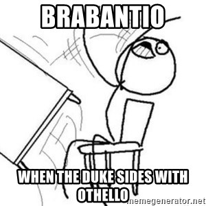 Flip table meme - Brabantio when the Duke sides with Othello