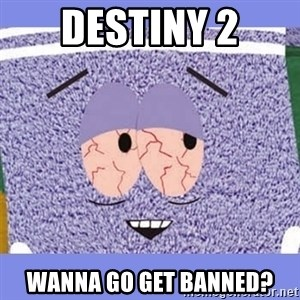 Towelie - Destiny 2 WANNA GO GET BANNED?