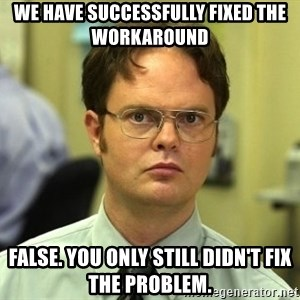 False guy - We have successfully fixed the workaround False. You only still didn't fix the problem.