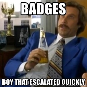 That escalated quickly-Ron Burgundy - Badges Boy that escalated quickly