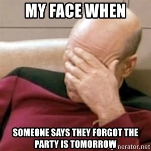 Face Palm - My face when someone says they forgot the party is tomorrow