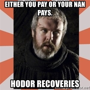 Hodor - Either you pay or your nan pays. Hodor recoveries