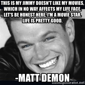 Matt Damon meme - This is my Jimmy doesn't like my movies, which in no way affects my Life face. Let's be honest here. I'm a movie star. Life is pretty good.  -matt demon