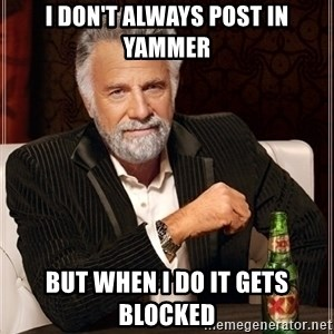 Most Interesting Man - I don't always post in yammer but when i do it gets blocked
