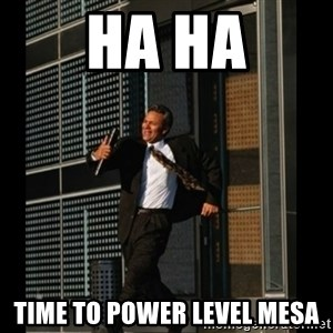 HAHA TIME FOR GUY - Ha ha Time to power level mesa