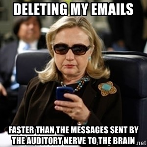Hillary Clinton Texting - deleting my emails   faster than the messages sent by the auditory nerve to the brain