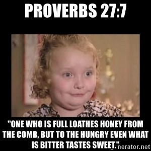 """Honey BooBoo - Proverbs 27:7 """"One who is full loathes honey from the comb, but to the hungry even what is bitter tastes sweet."""""""