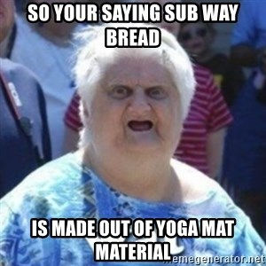 Fat Woman Wat - so your saying sub way bread  is made out of yoga mat material