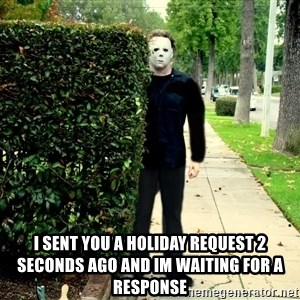 Michael Myers Halloween  - i sent you a holiday request 2 seconds ago and im waiting for a response