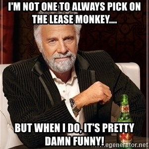 Most Interesting Man - i'm not one to always pick on the lease monkey.... but when i do, it's pretty damn funny!