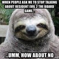 Sexual Sloth - When people ask me to stop talking about Resident Evil 2 the board game... ...Umm, How about no