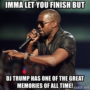 Kanye - Imma let you finish buT DJ Trump has one of the great MEMORIES of all time!