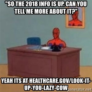 """and im just sitting here masterbating - """"so the 2018 info is up. can you tell me more about it?"""" Yeah its at healthcare.gov/look-it-up-you-lazy-cow"""