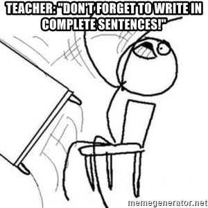 "Flip table meme - Teacher: ""DOn't forget to write in complete SENTENCES!"""