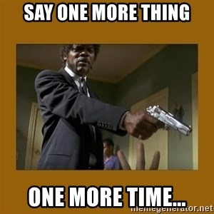 say what one more time - SAY ONE MORE THING ONE MORE TIME...