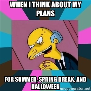 Mr. Burns - When i think about my plans for summer, spring break, and Halloween