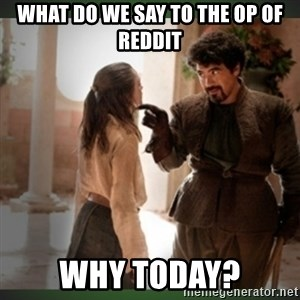 What do we say to the god of death ?  - What do we say to the OP of REddit Why today?