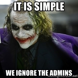 joker - iT IS SIMPLE WE IGNORE THE ADMINS