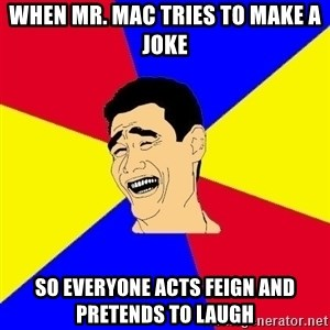 journalist - When mr. mac tries to make a joke SO EVERYONE ACTS FEIGN AND PRETENDS TO LAUGH