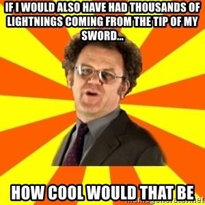 Dr. Steve Brule - If I would also have had thousands of lightnings coming from the tip of my sword... how cool would that be