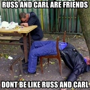 drunk - Russ and carl are friends Dont be like russ and carl