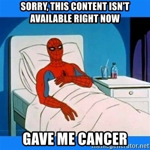 spiderman sick - Sorry, this content isn't available right now gave me cancer
