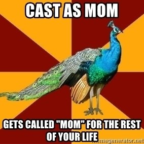 """Thespian Peacock - Cast as mom Gets called """"mom"""" for The rest of your life"""