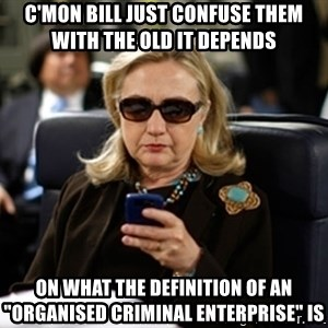 """Hillary Clinton Texting - C'mon Bill JUST confuse them with the old it depends On what the definition of An """"organised criminal enterprise"""" is"""