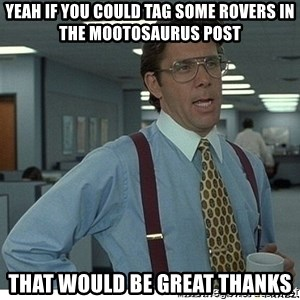 Yeah If You Could Just - yeah if you could tag some rovers in the mootosaurus post that would be great thanks