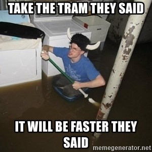 X they said,X they said - Take the tram they said It will be faster they said