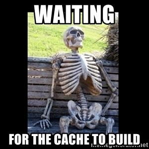 Still Waiting - Waiting For the cache to build