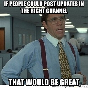 Yeah If You Could Just - If PEOPLE could post updates in the right channel That would be great