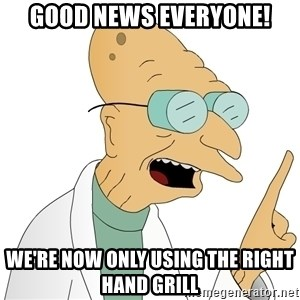 Good News Everyone - Good news everyone! we're now only using the right hand grill