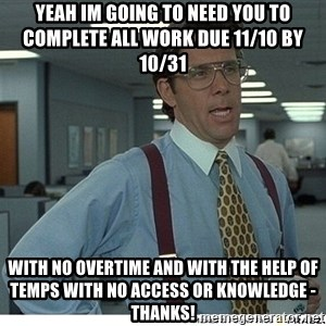 Yeah If You Could Just - Yeah im going to need you to complete all work due 11/10 by 10/31 with no overtime and with the help of temps with no access or knowledge - thanks!