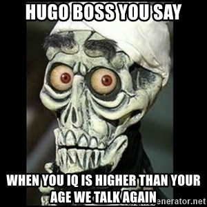 Achmed the dead terrorist - HUGO BOSS YOU SAY WHEN YOU IQ IS HIGHER THAN YOUR AGE WE TALK AGAIN