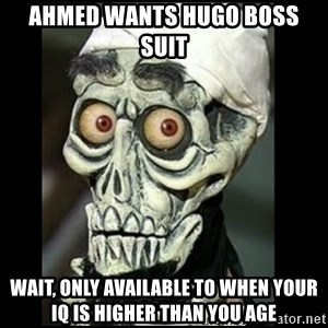 Achmed the dead terrorist - AHMED WANTS HUGO BOSS SUIT WAIT, ONLY AVAILABLE TO WHEN YOUR IQ IS HIGHER THAN YOU AGE