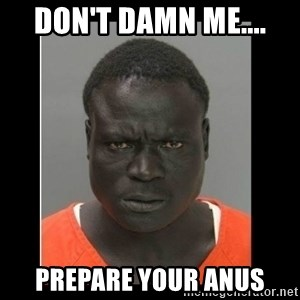 scary black man - Don't damn me.... prepare your anus