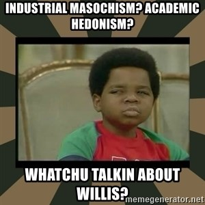 What you talkin' bout Willis  - industrial masochism? academic hedonism? whatchu talkin about willis?