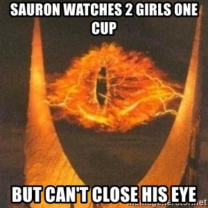 Eye of Sauron - Sauron watches 2 girls one cup But Can't close his eye