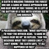 "Sexual Sloth - A sloth is walking through the forest one day. A gang of snails approach him and beat him up for 7 hours. He is left at the bottom of a tree with several cuts and bruises. A policeman finds him. ""What happened to you? the officer asks. ""A gang of snails beat me up,"" He replied. ""Can you describe what they looked like?"" ""I don't know,"" the sloth says. ""It all happened so fast."""