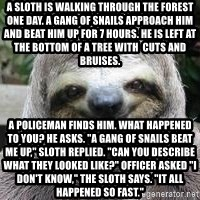 "Sexual Sloth - A sloth is walking through the forest one day. A gang of snails approach him and beat him up for 7 hours. He is left at the bottom of a tree with  cuts and bruises.  A policeman finds him. What happened to you? he asks. ""A gang of snails beat me up,"" Sloth replied. ""Can you describe what they looked like?"" Officer asked ""I don't know,"" the sloth says. ""It all happened so fast."""