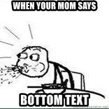 Cereal Guy Spit - when your mom says Bottom Text
