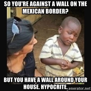 African little boy - so you're against a wall on the mexican border? but you have a wall around your house. hypocrite.