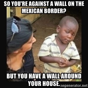 African little boy - so you're against a wall on the mexican border? but you have a wall around your house.