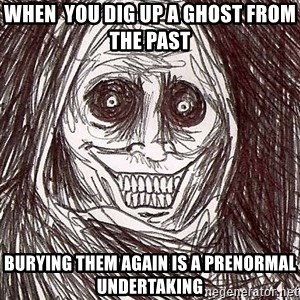 Never alone ghost - when  you dig up a ghost from the past  burying them again is a prenormal undertaking
