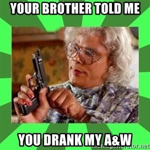 Madea - your brother told me  you drank my A&w