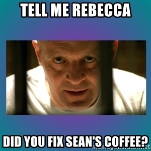 Hannibal lecter - tell me rebecca did you fix sean's coffee?