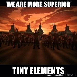 until the fire nation attacked. - we are more superior tiny elements