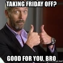 cool story bro house - taking friday off? good for you, bro
